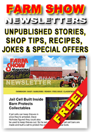 Sign Up for FARM SHOW Magazine's FREE Newsletter - Delivered Right to Your Email Inbox! Articles from our Archives about the BEST Farm Shop Inventions, Time-saving DIY Farm Projects, Clever Farm Hacks, Farming Tips