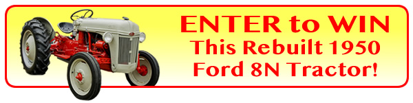 CLICK TO ENTER For Your Chance To WIN This Rebuilt 1950 Ford 8N! Print & Mail Entry Form PDF